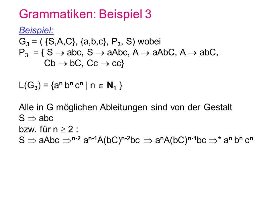 Grammatiken: Beispiel 3 Beispiel: G 3 = ( {S,A,C}, {a,b,c}, P 3, S) wobei P 3 = { S abc, S aAbc, A aAbC, A abC, Cb bC, Cc cc} L(G 3 ) = {a n b n c n |