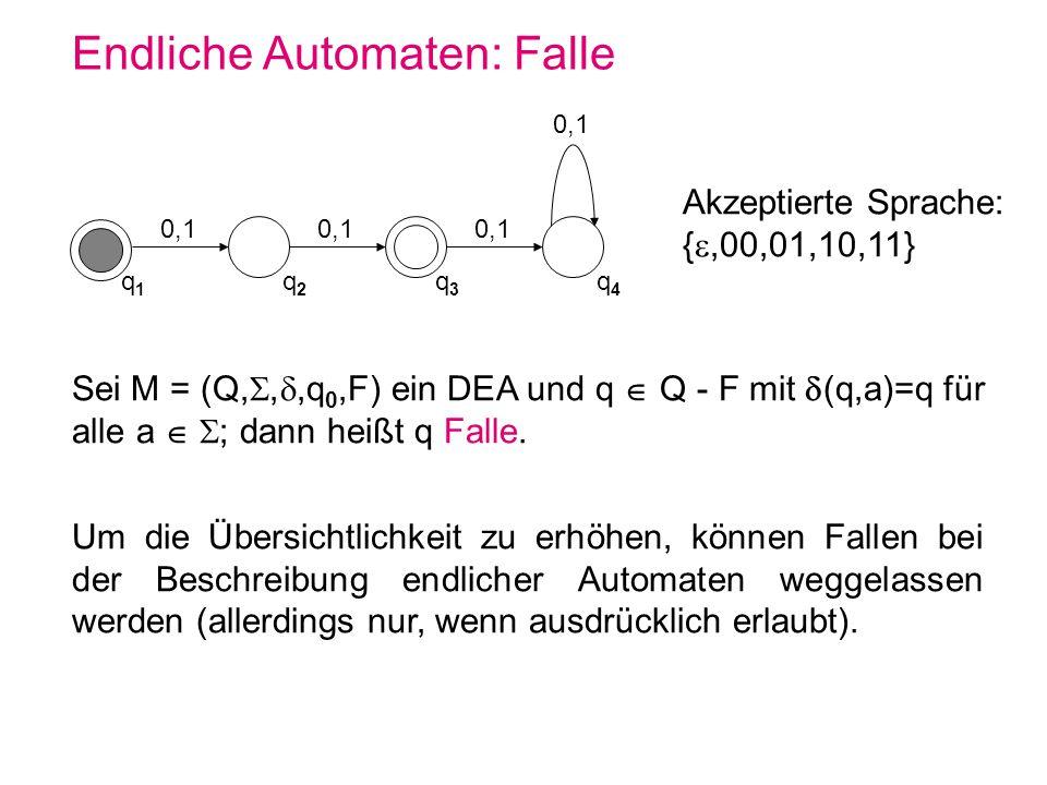 Endliche Automaten: Falle Sei M = (Q,,,q 0,F) ein DEA und q Q - F mit (q,a)=q für alle a ; dann heißt q Falle. Um die Übersichtlichkeit zu erhöhen, kö