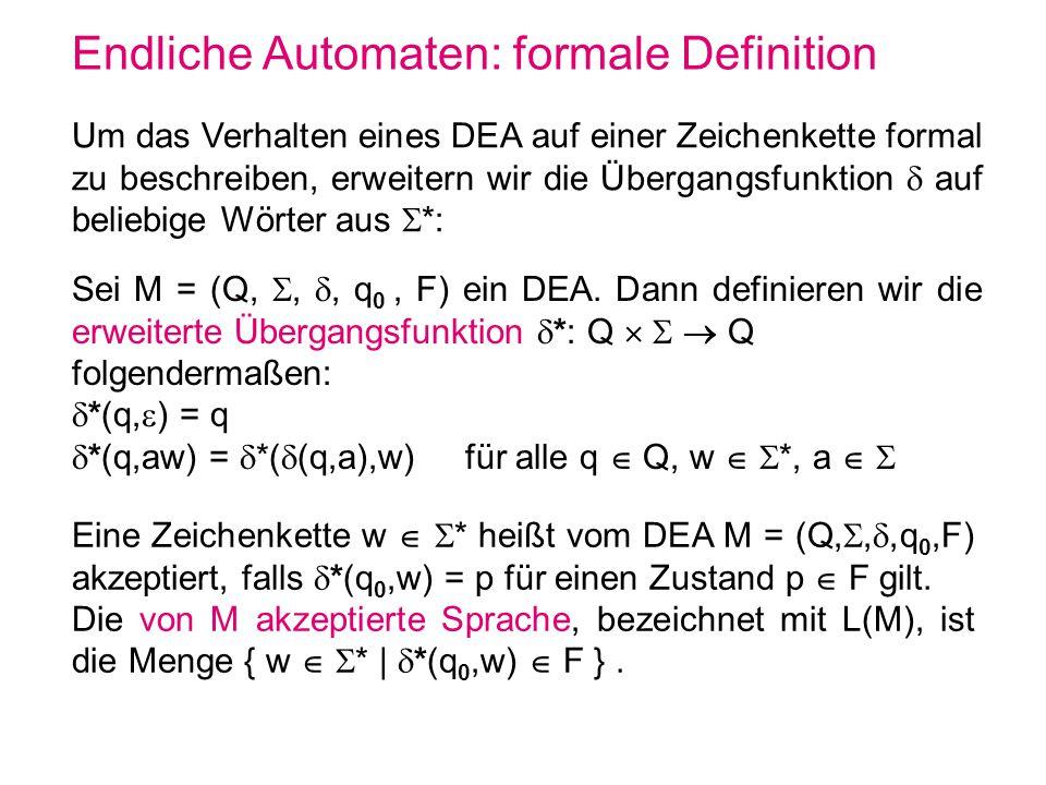 Endliche Automaten: formale Definition Sei M = (Q,,, q 0, F) ein DEA. Dann definieren wir die erweiterte Übergangsfunktion *: Q Q folgendermaßen: *(q,