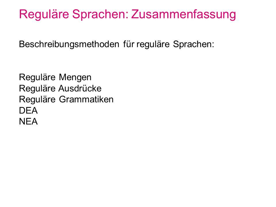 Reguläre Sprachen: Zusammenfassung Beschreibungsmethoden für reguläre Sprachen: Reguläre Mengen Reguläre Ausdrücke Reguläre Grammatiken DEA NEA