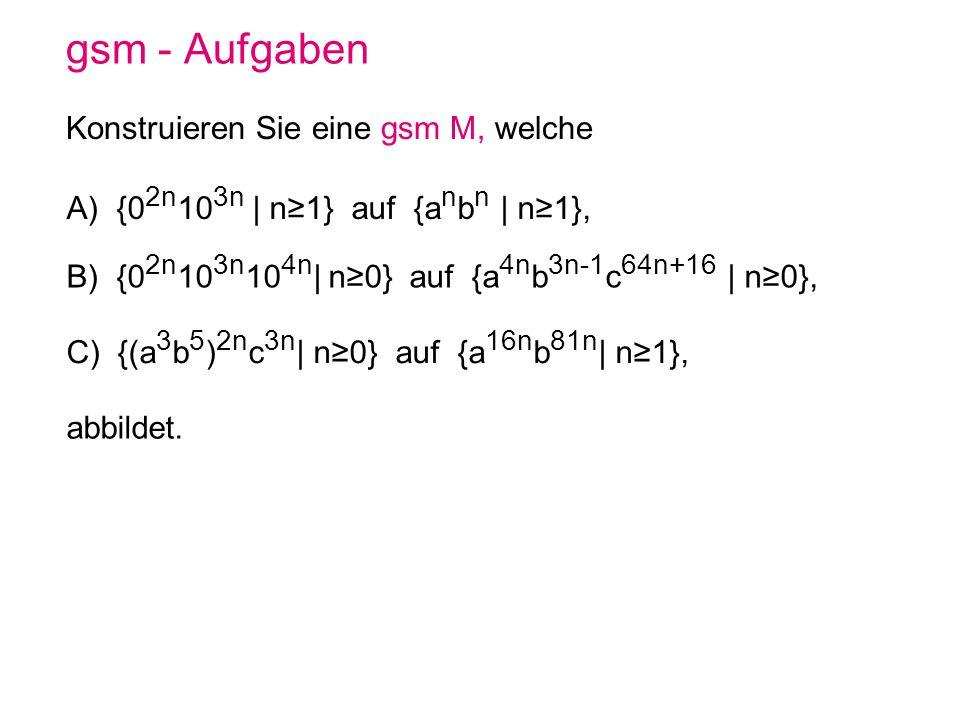 gsm - Aufgaben Konstruieren Sie eine gsm M, welche A) {0 2n 10 3n | n1} auf {a n b n | n1}, B) {0 2n 10 3n 10 4n | n0} auf {a 4n b 3n-1 c 64n+16 | n0}