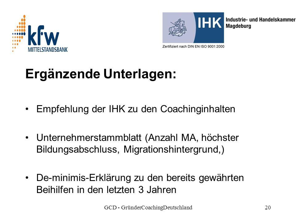 GCD - GründerCoachingDeutschland20 Ergänzende Unterlagen: Empfehlung der IHK zu den Coachinginhalten Unternehmerstammblatt (Anzahl MA, höchster Bildungsabschluss, Migrationshintergrund,) De-minimis-Erklärung zu den bereits gewährten Beihilfen in den letzten 3 Jahren