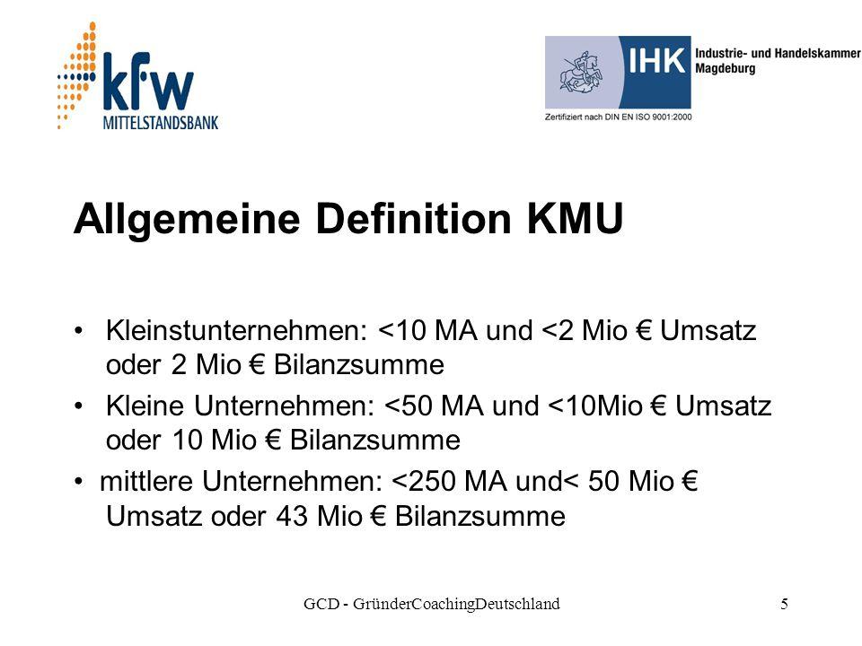 GCD - GründerCoachingDeutschland5 Allgemeine Definition KMU Kleinstunternehmen: <10 MA und <2 Mio Umsatz oder 2 Mio Bilanzsumme Kleine Unternehmen: <50 MA und <10Mio Umsatz oder 10 Mio Bilanzsumme mittlere Unternehmen: <250 MA und< 50 Mio Umsatz oder 43 Mio Bilanzsumme