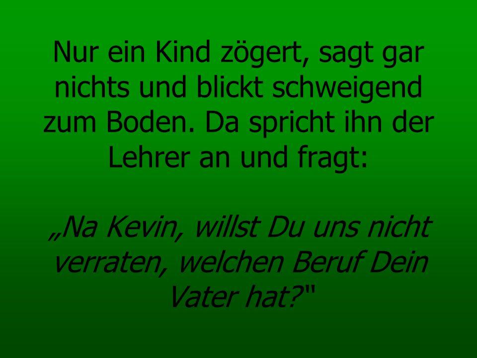 Stotternd und Rot anlaufend beginnt Kevin unter Weinen: Mein Vater ist Go-Go-Dancer in einer Schwulenbar in Wien, und für reiche Gäste, die einen Fuffi rausrücken bückt er sich auch schon mal...