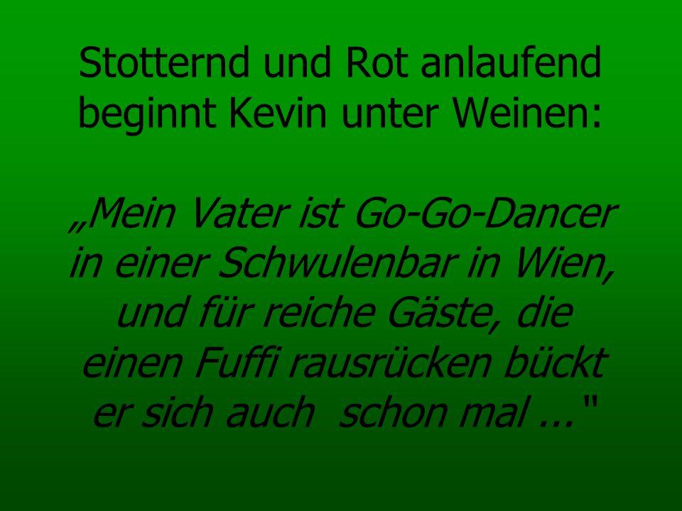 Stotternd und Rot anlaufend beginnt Kevin unter Weinen: Mein Vater ist Go-Go-Dancer in einer Schwulenbar in Wien, und für reiche Gäste, die einen Fuff
