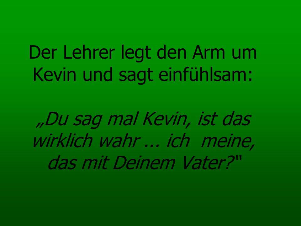 Der Lehrer legt den Arm um Kevin und sagt einfühlsam: Du sag mal Kevin, ist das wirklich wahr... ich meine, das mit Deinem Vater?