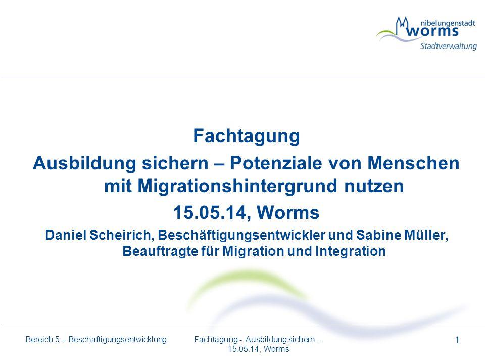 Bereich 5 – Beschäftigungsentwicklung 1 Fachtagung - Ausbildung sichern… 15.05.14, Worms 1 Fachtagung Ausbildung sichern – Potenziale von Menschen mit