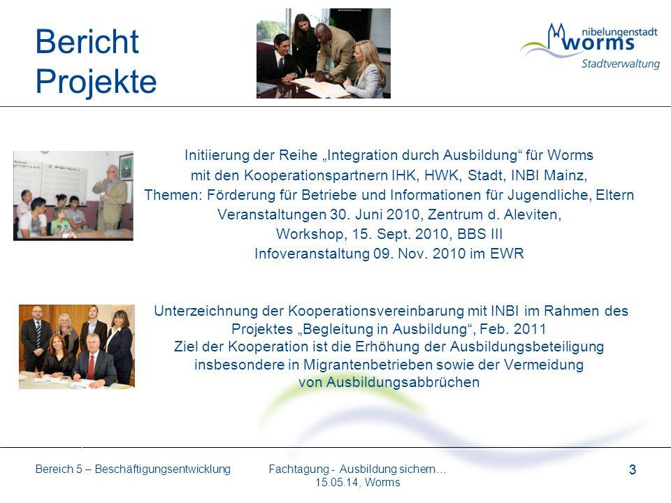 Bereich 5 – Beschäftigungsentwicklung 3 Fachtagung - Ausbildung sichern… 15.05.14, Worms 3 Bericht Projekte Initiierung der Reihe Integration durch Au