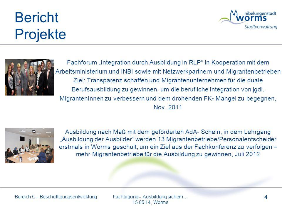 Bereich 5 – Beschäftigungsentwicklung 4 Fachtagung - Ausbildung sichern… 15.05.14, Worms 4 Bericht Projekte Fachforum Integration durch Ausbildung in