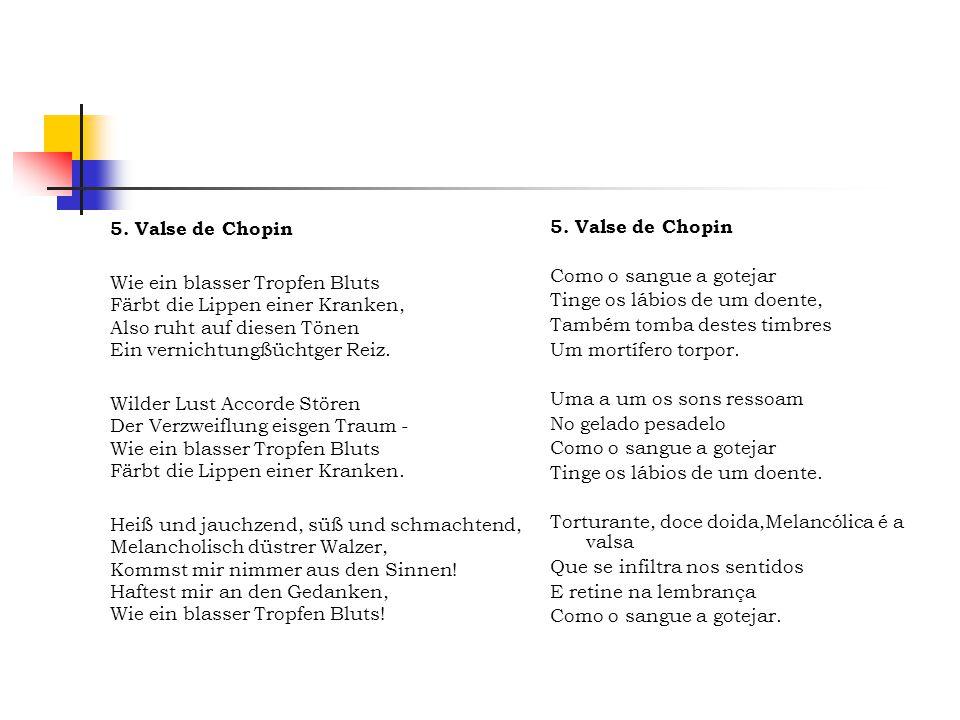 5. Valse de Chopin Wie ein blasser Tropfen Bluts Färbt die Lippen einer Kranken, Also ruht auf diesen Tönen Ein vernichtungßüchtger Reiz. Wilder Lust
