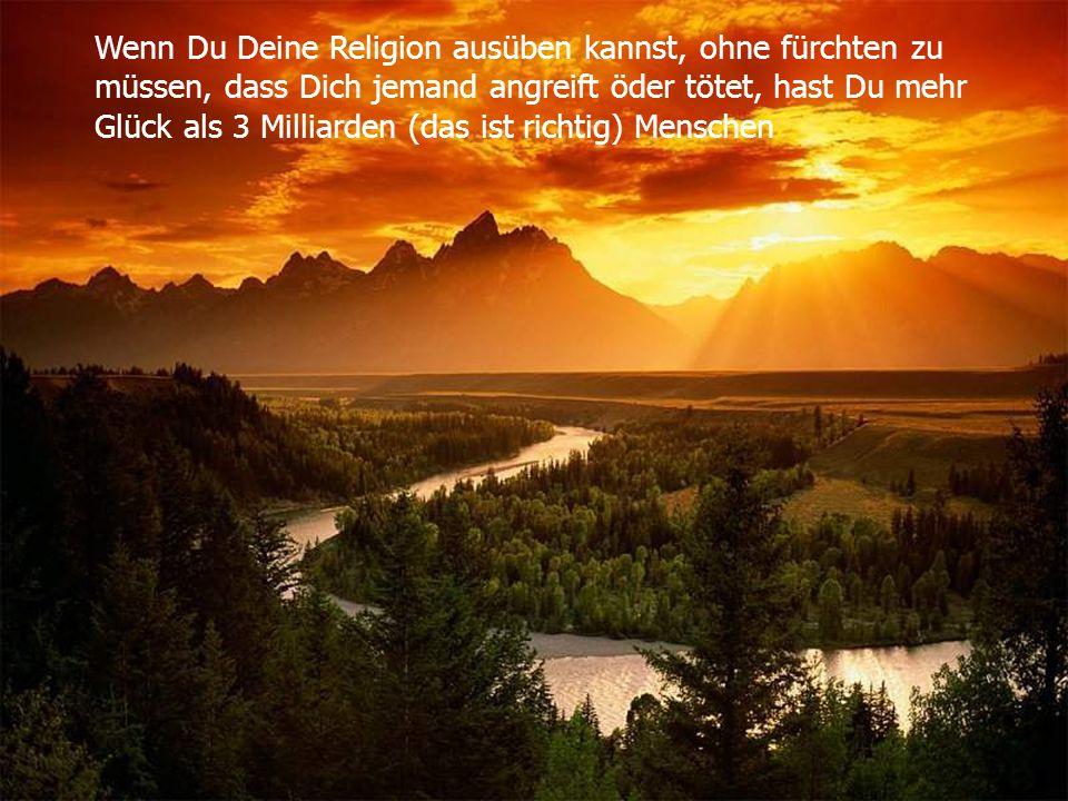 Wenn Du Deine Religion ausüben kannst, ohne fürchten zu müssen, dass Dich jemand angreift öder tötet, hast Du mehr Glück als 3 Milliarden (das ist ric
