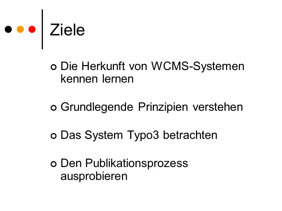 Ziele Die Herkunft von WCMS-Systemen kennen lernen Grundlegende Prinzipien verstehen Das System Typo3 betrachten Den Publikationsprozess ausprobieren