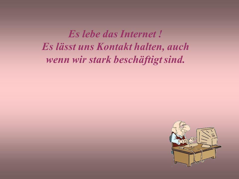 Es lebe das Internet ! Es lässt uns Kontakt halten, auch wenn wir stark beschäftigt sind.