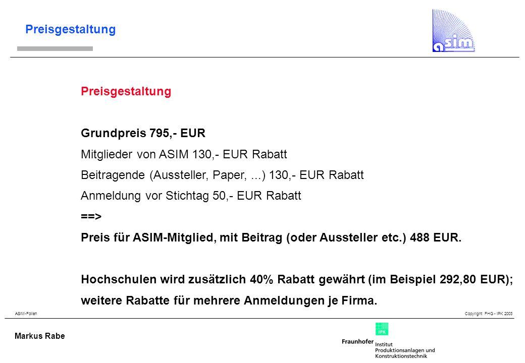 ASIM-Folien Copyright FHG - IPK 2003 Markus Rabe Preisgestaltung Grundpreis 795,- EUR Mitglieder von ASIM 130,- EUR Rabatt Beitragende (Aussteller, Paper,...) 130,- EUR Rabatt Anmeldung vor Stichtag 50,- EUR Rabatt ==> Preis für ASIM-Mitglied, mit Beitrag (oder Aussteller etc.) 488 EUR.