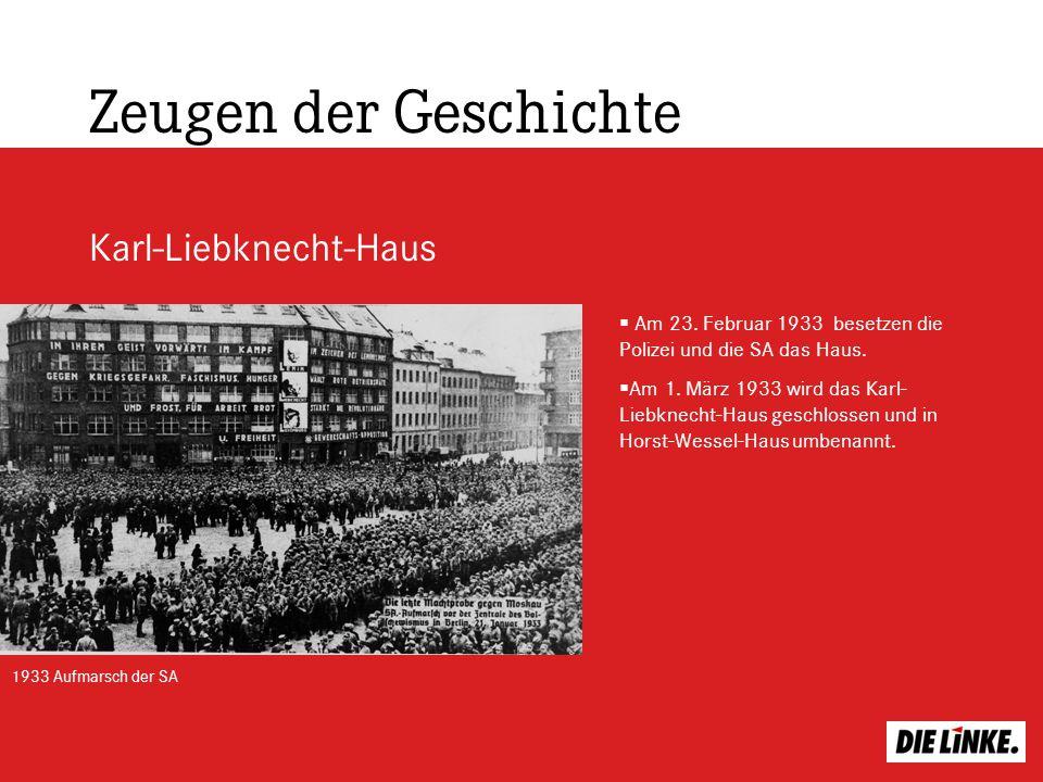 Zeugen der Geschichte Karl-Liebknecht-Haus Am 23. Februar 1933 besetzen die Polizei und die SA das Haus. Am 1. März 1933 wird das Karl- Liebknecht-Hau