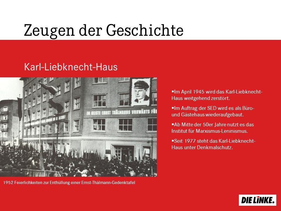 Zeugen der Geschichte Karl-Liebknecht-Haus 1952 Feierlichkeiten zur Enthüllung einer Ernst-Thälmann-Gedenktafel Im April 1945 wird das Karl-Liebknecht
