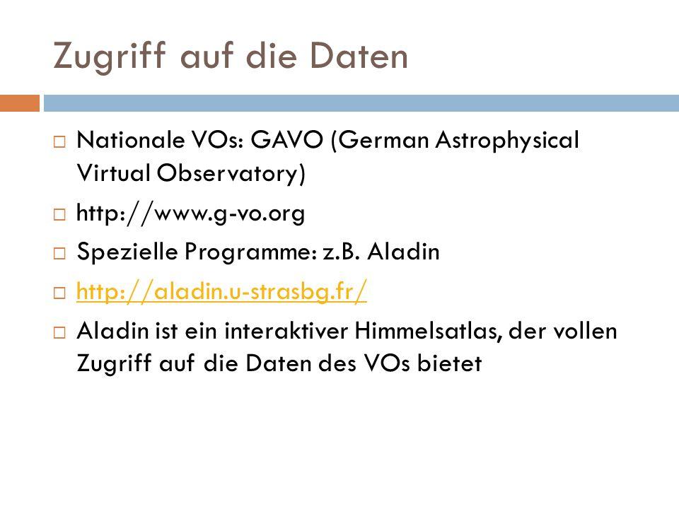 Zugriff auf die Daten Nationale VOs: GAVO (German Astrophysical Virtual Observatory) http://www.g-vo.org Spezielle Programme: z.B. Aladin http://aladi
