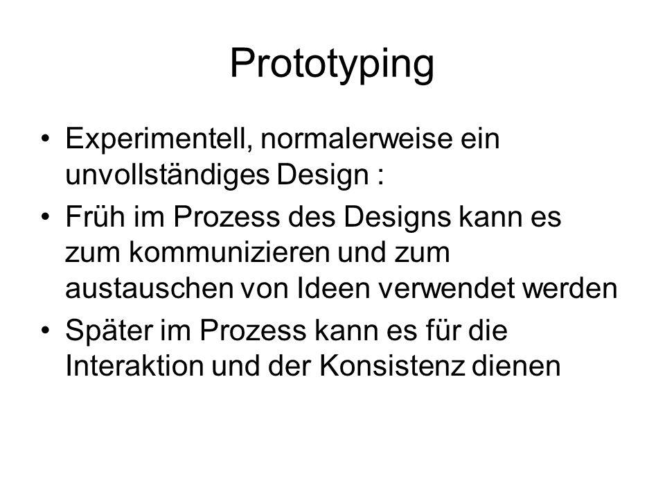 Prototyping Experimentell, normalerweise ein unvollständiges Design : Früh im Prozess des Designs kann es zum kommunizieren und zum austauschen von Ideen verwendet werden Später im Prozess kann es für die Interaktion und der Konsistenz dienen