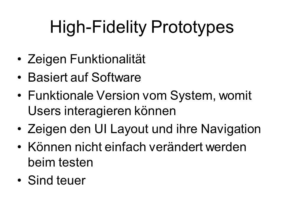 High-Fidelity Prototypes Zeigen Funktionalität Basiert auf Software Funktionale Version vom System, womit Users interagieren können Zeigen den UI Layout und ihre Navigation Können nicht einfach verändert werden beim testen Sind teuer