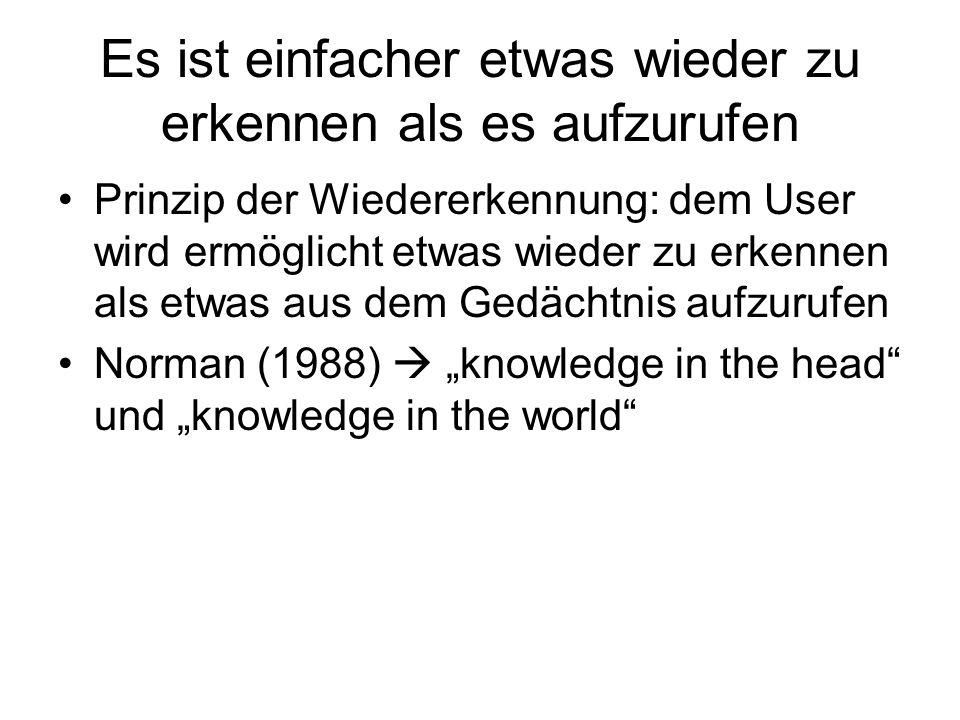 Es ist einfacher etwas wieder zu erkennen als es aufzurufen Prinzip der Wiedererkennung: dem User wird ermöglicht etwas wieder zu erkennen als etwas aus dem Gedächtnis aufzurufen Norman (1988) knowledge in the head und knowledge in the world