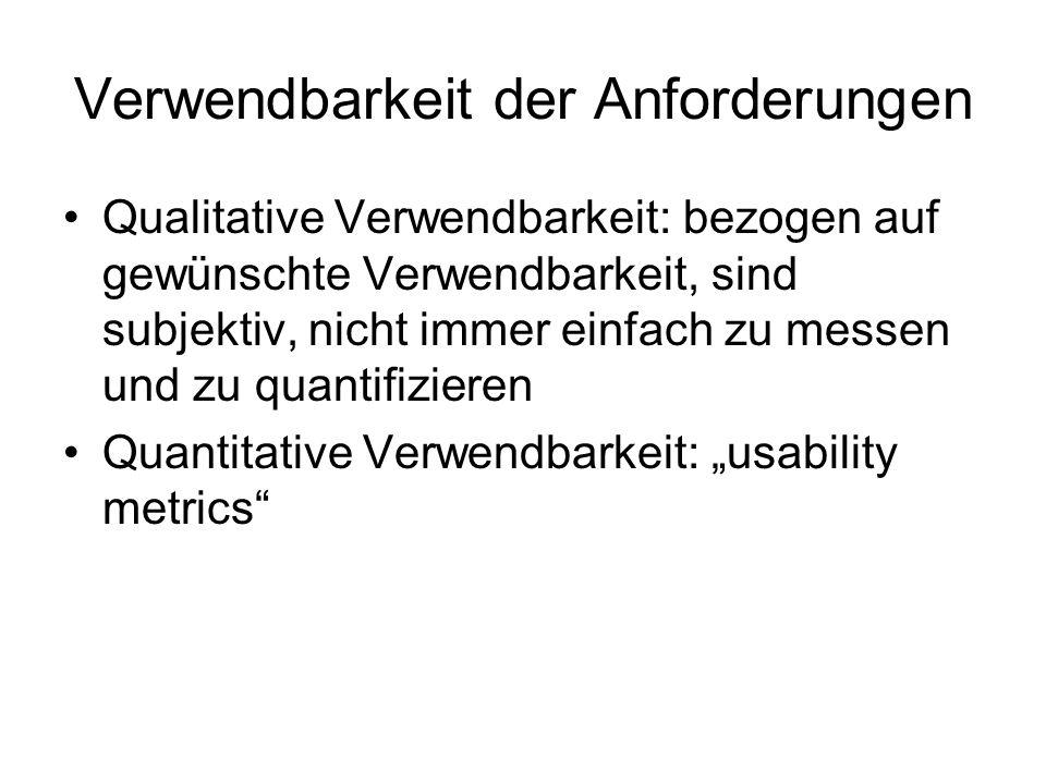 Verwendbarkeit der Anforderungen Qualitative Verwendbarkeit: bezogen auf gewünschte Verwendbarkeit, sind subjektiv, nicht immer einfach zu messen und zu quantifizieren Quantitative Verwendbarkeit: usability metrics