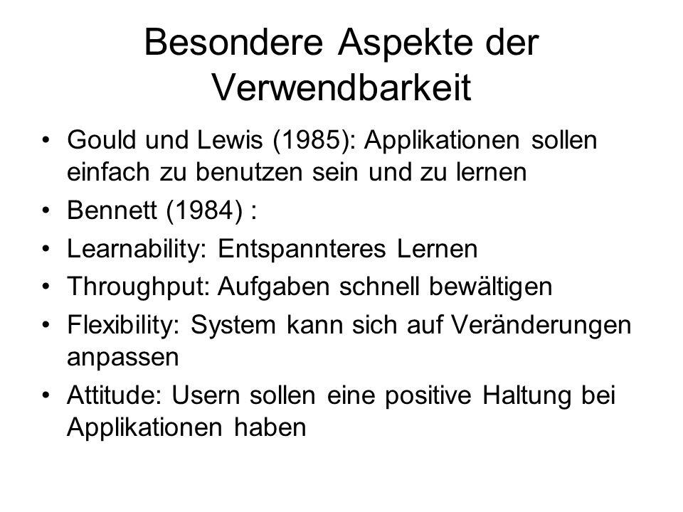 Besondere Aspekte der Verwendbarkeit Gould und Lewis (1985): Applikationen sollen einfach zu benutzen sein und zu lernen Bennett (1984) : Learnability: Entspannteres Lernen Throughput: Aufgaben schnell bewältigen Flexibility: System kann sich auf Veränderungen anpassen Attitude: Usern sollen eine positive Haltung bei Applikationen haben