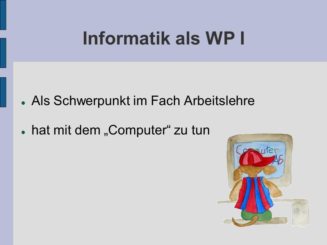 Informatik als WP I Als Schwerpunkt im Fach Arbeitslehre hat mit dem Computer zu tun