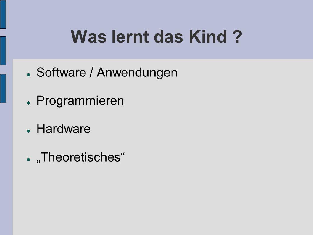 Was lernt das Kind ? Software / Anwendungen Programmieren Hardware Theoretisches
