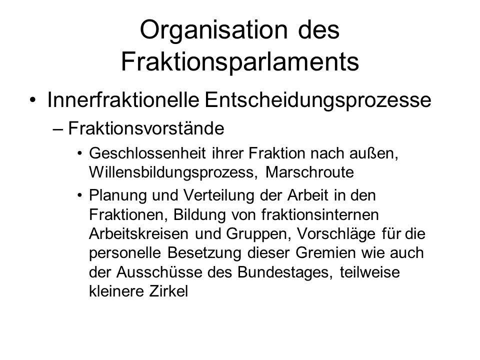 Organisation des Fraktionsparlaments Innerfraktionelle Entscheidungsprozesse –Fraktionsvorstände Geschlossenheit ihrer Fraktion nach außen, Willensbildungsprozess, Marschroute Planung und Verteilung der Arbeit in den Fraktionen, Bildung von fraktionsinternen Arbeitskreisen und Gruppen, Vorschläge für die personelle Besetzung dieser Gremien wie auch der Ausschüsse des Bundestages, teilweise kleinere Zirkel