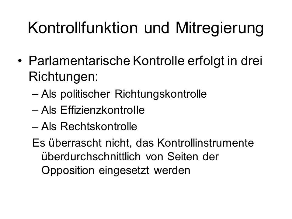 Kontrollfunktion und Mitregierung Parlamentarische Kontrolle erfolgt in drei Richtungen: –Als politischer Richtungskontrolle –Als Effizienzkontrolle –Als Rechtskontrolle Es überrascht nicht, das Kontrollinstrumente überdurchschnittlich von Seiten der Opposition eingesetzt werden