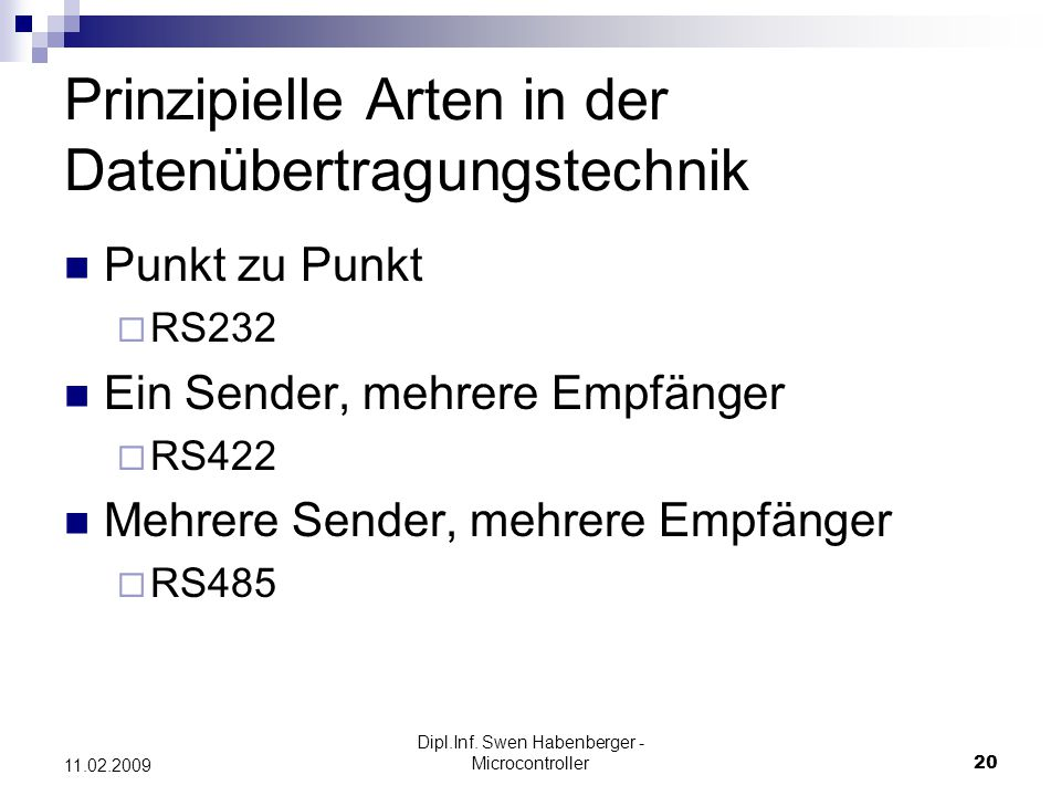 Dipl.Inf. Swen Habenberger - Microcontroller20 11.02.2009 Prinzipielle Arten in der Datenübertragungstechnik Punkt zu Punkt RS232 Ein Sender, mehrere