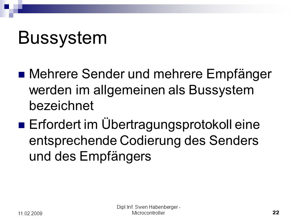 Dipl.Inf. Swen Habenberger - Microcontroller22 11.02.2009 Bussystem Mehrere Sender und mehrere Empfänger werden im allgemeinen als Bussystem bezeichne