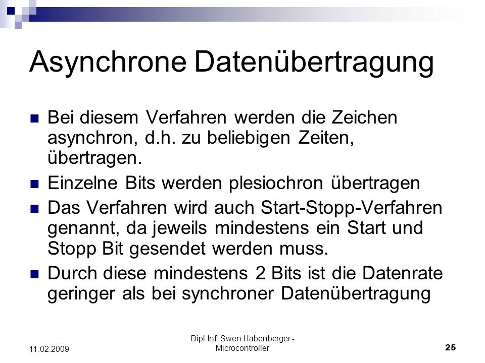 Dipl.Inf. Swen Habenberger - Microcontroller25 11.02.2009 Asynchrone Datenübertragung Bei diesem Verfahren werden die Zeichen asynchron, d.h. zu belie