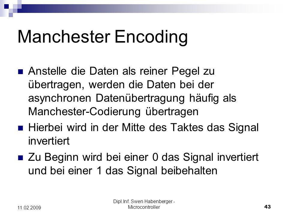 Dipl.Inf. Swen Habenberger - Microcontroller43 11.02.2009 Manchester Encoding Anstelle die Daten als reiner Pegel zu übertragen, werden die Daten bei