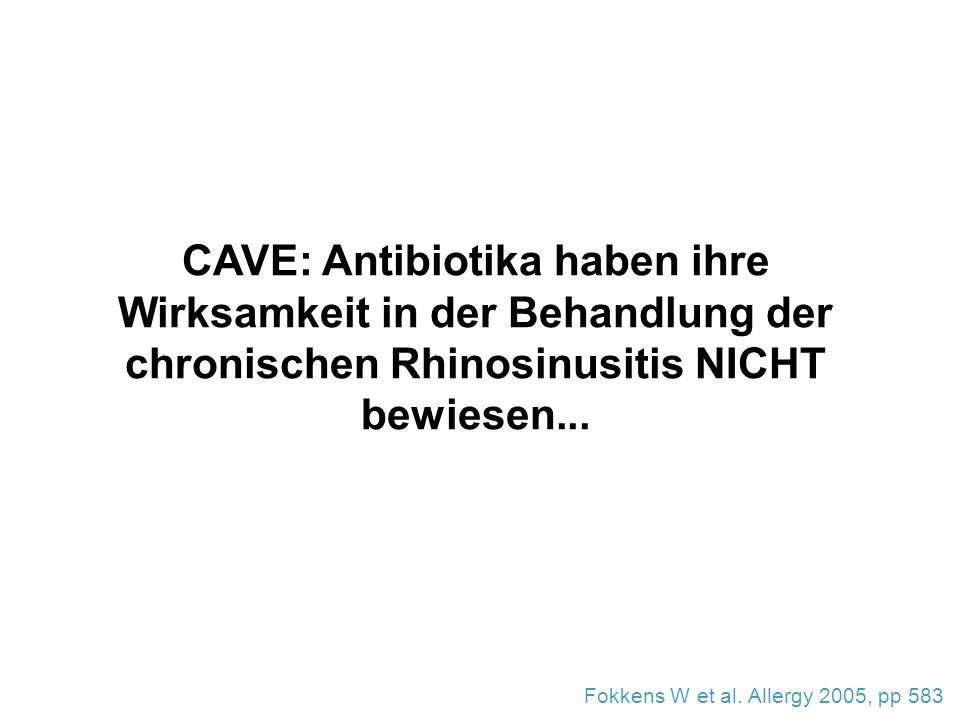 CAVE: Antibiotika haben ihre Wirksamkeit in der Behandlung der chronischen Rhinosinusitis NICHT bewiesen... Fokkens W et al. Allergy 2005, pp 583