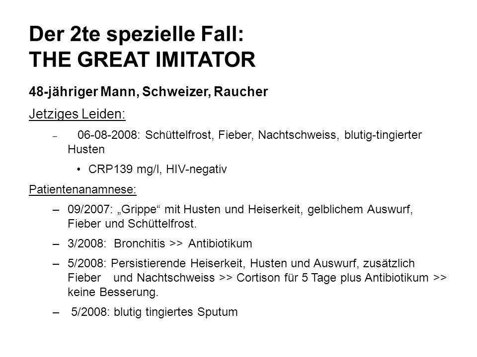 Der 2te spezielle Fall: THE GREAT IMITATOR 48-jähriger Mann, Schweizer, Raucher Jetziges Leiden: – 06-08-2008: Schüttelfrost, Fieber, Nachtschweiss, b