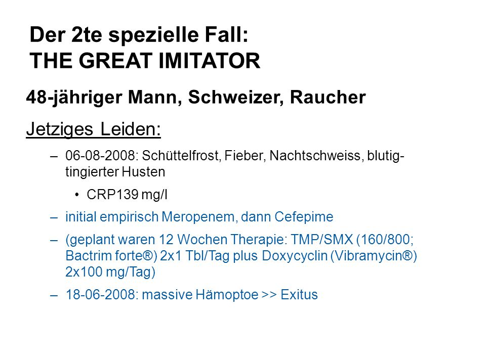 Der 2te spezielle Fall: THE GREAT IMITATOR 48-jähriger Mann, Schweizer, Raucher Jetziges Leiden: –06-08-2008: Schüttelfrost, Fieber, Nachtschweiss, bl