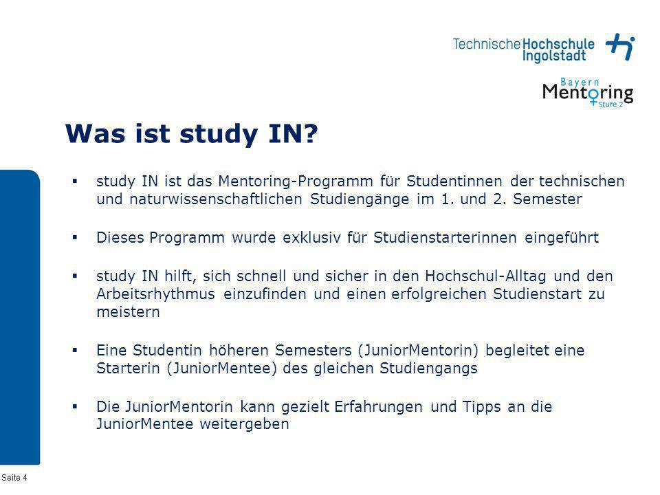 Seite 4 Was ist study IN? study IN ist das Mentoring-Programm für Studentinnen der technischen und naturwissenschaftlichen Studiengänge im 1. und 2. S