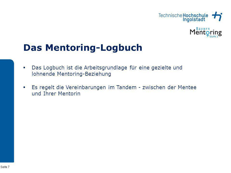 Seite 7 Das Mentoring-Logbuch Das Logbuch ist die Arbeitsgrundlage für eine gezielte und lohnende Mentoring-Beziehung Es regelt die Vereinbarungen im