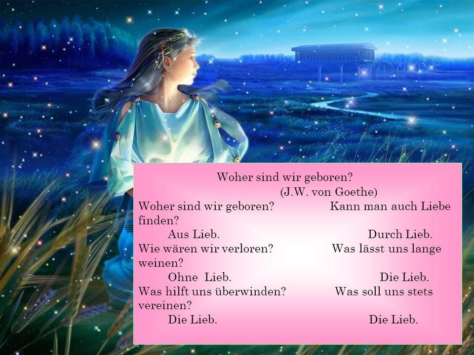 Woher sind wir geboren? (J.W. von Goethe) Woher sind wir geboren? Kann man auch Liebe finden? Aus Lieb. Durch Lieb. Wie wären wir verloren? Was lässt