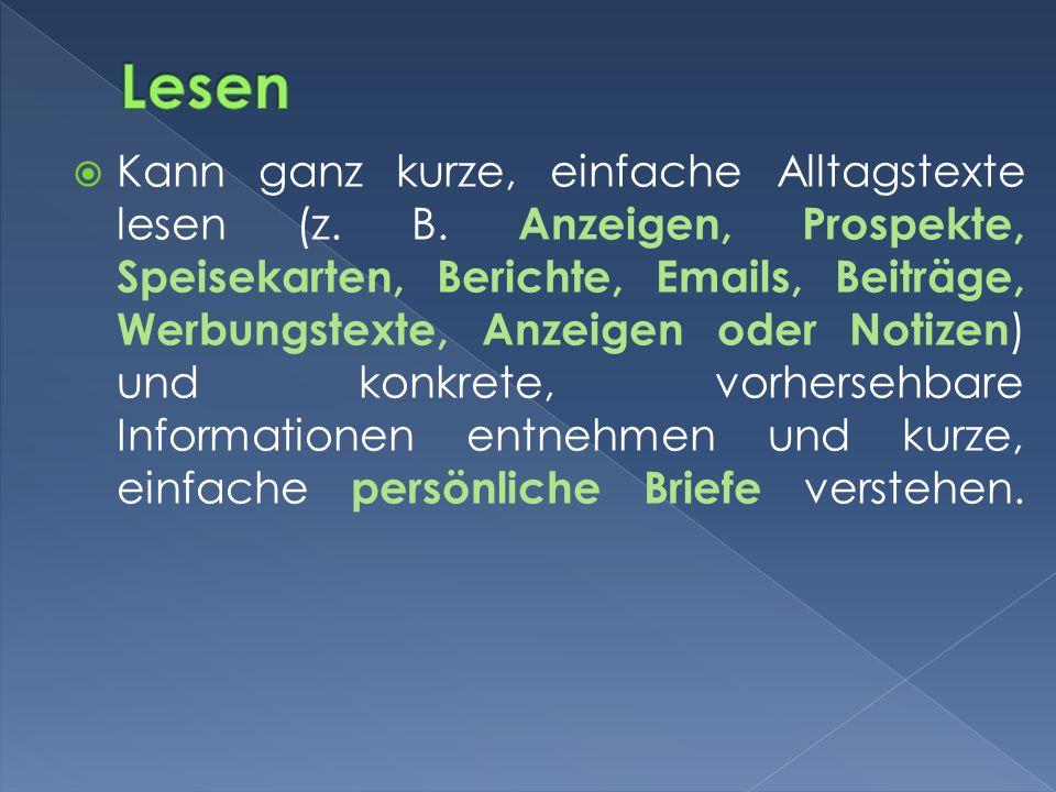 Kann ganz kurze, einfache Alltagstexte lesen (z. B. Anzeigen, Prospekte, Speisekarten, Berichte, Emails, Beiträge, Werbungstexte, Anzeigen oder Notize