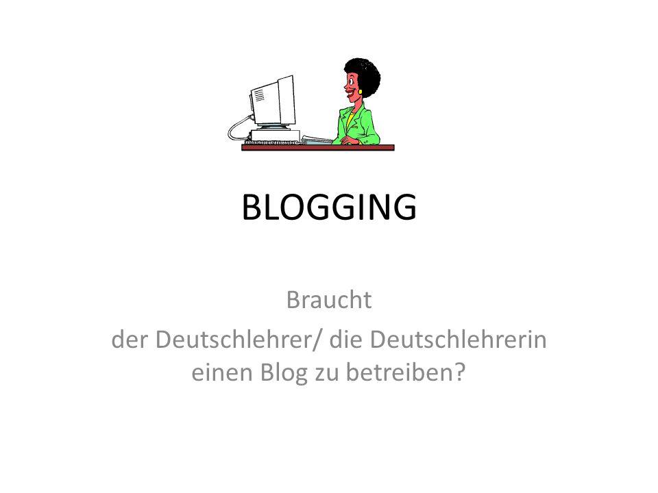 BLOGGING Braucht der Deutschlehrer/ die Deutschlehrerin einen Blog zu betreiben