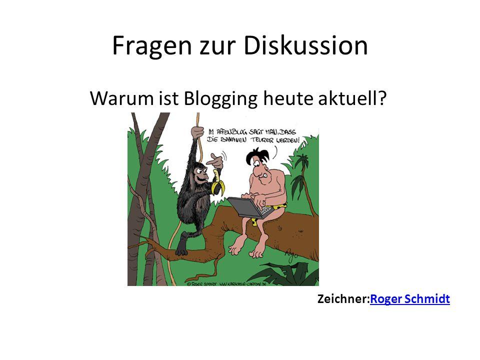 Fragen zur Diskussion Warum ist Blogging heute aktuell Zeichner:Roger SchmidtRoger Schmidt