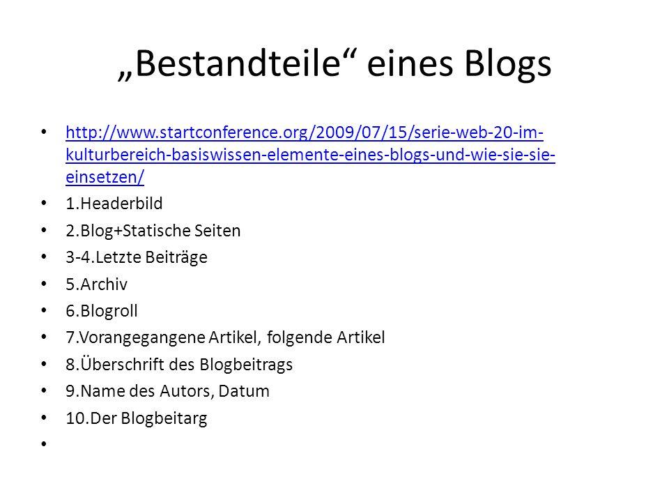 Bestandteile eines Blogs http://www.startconference.org/2009/07/15/serie-web-20-im- kulturbereich-basiswissen-elemente-eines-blogs-und-wie-sie-sie- einsetzen/ http://www.startconference.org/2009/07/15/serie-web-20-im- kulturbereich-basiswissen-elemente-eines-blogs-und-wie-sie-sie- einsetzen/ 1.Headerbild 2.Blog+Statische Seiten 3-4.Letzte Beiträge 5.Archiv 6.Blogroll 7.Vorangegangene Artikel, folgende Artikel 8.Überschrift des Blogbeitrags 9.Name des Autors, Datum 10.Der Blogbeitarg