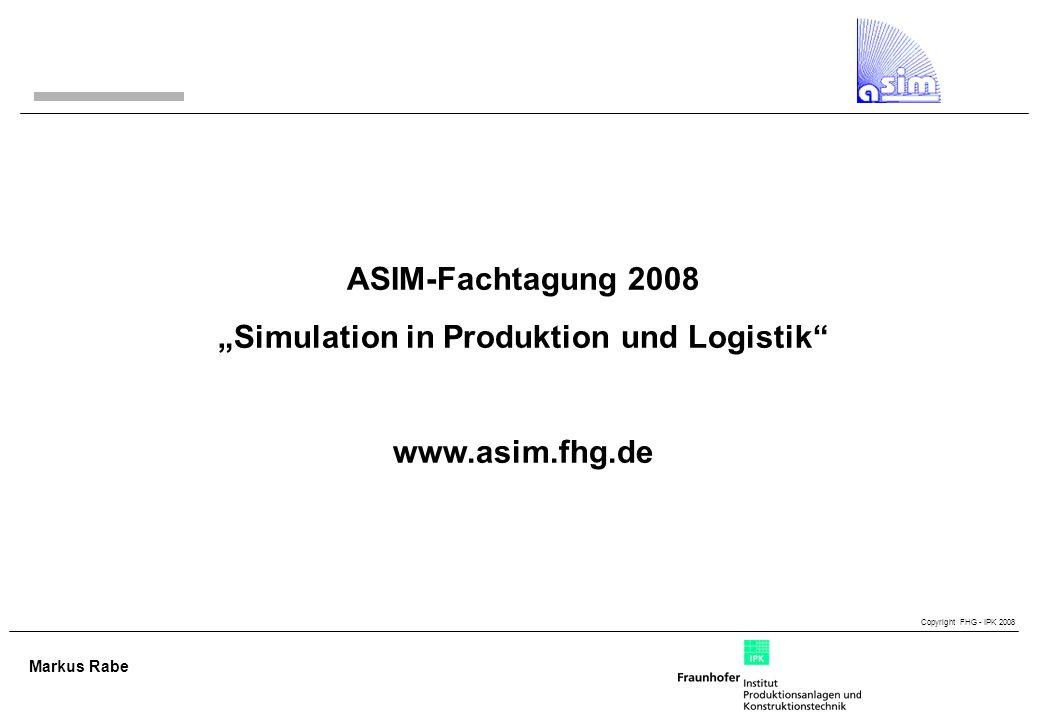 Copyright FHG - IPK 2008 Markus Rabe ASIM-Fachtagung 2008 Simulation in Produktion und Logistik www.asim.fhg.de