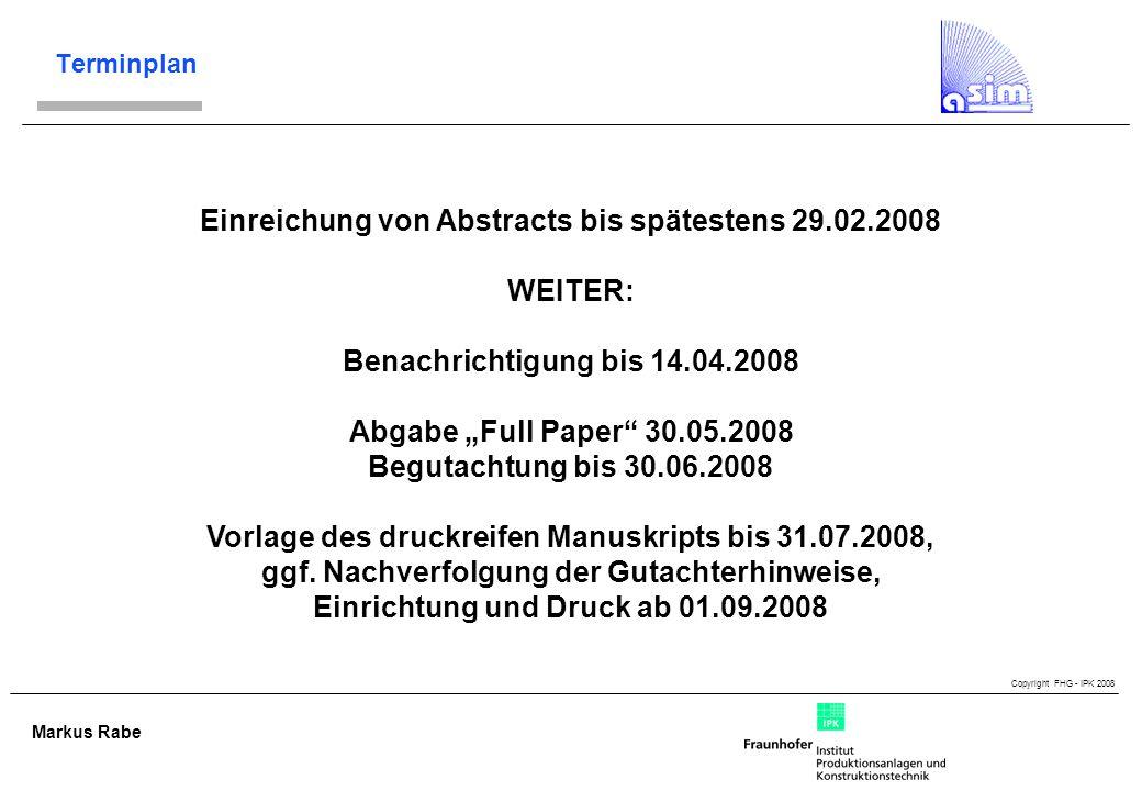 Copyright FHG - IPK 2008 Markus Rabe Terminplan Einreichung von Abstracts bis spätestens 29.02.2008 WEITER: Benachrichtigung bis 14.04.2008 Abgabe Full Paper 30.05.2008 Begutachtung bis 30.06.2008 Vorlage des druckreifen Manuskripts bis 31.07.2008, ggf.