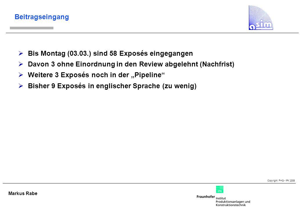 Copyright FHG - IPK 2008 Markus Rabe Beitragseingang Bis Montag (03.03.) sind 58 Exposés eingegangen Davon 3 ohne Einordnung in den Review abgelehnt (Nachfrist) Weitere 3 Exposés noch in der Pipeline Bisher 9 Exposés in englischer Sprache (zu wenig)