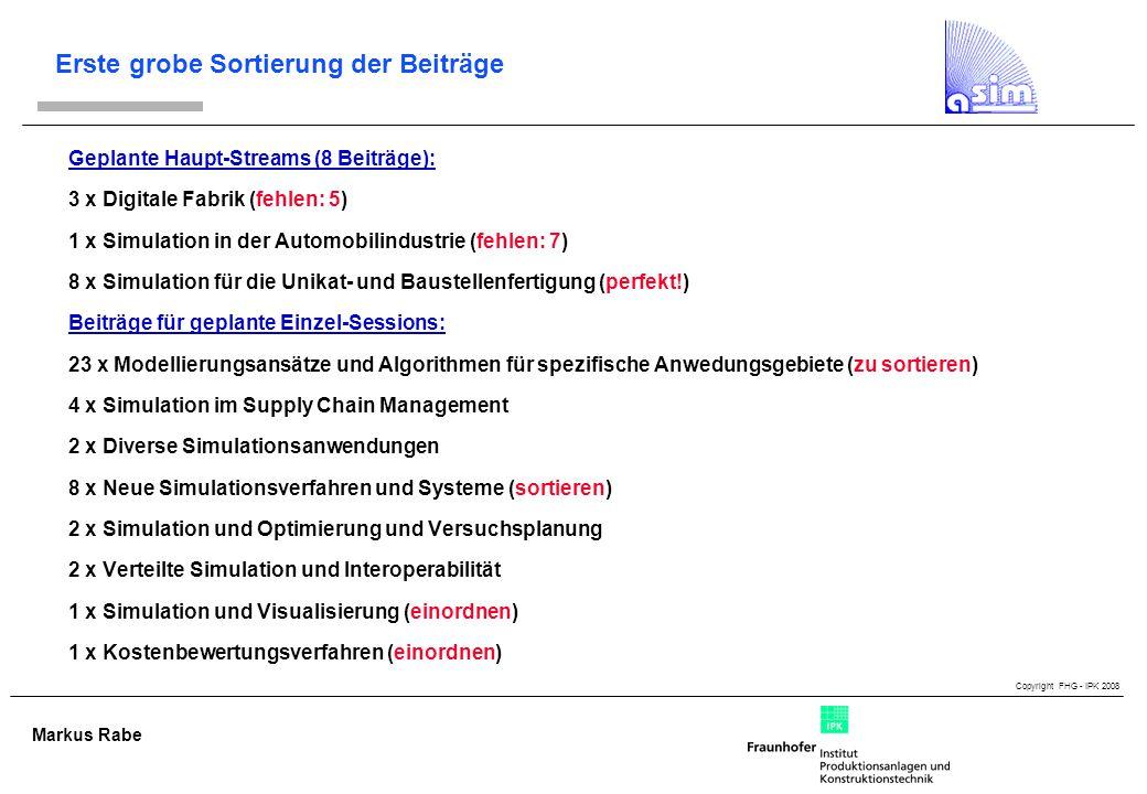 Copyright FHG - IPK 2008 Markus Rabe Erste grobe Sortierung der Beiträge Geplante Haupt-Streams (8 Beiträge): 3 x Digitale Fabrik (fehlen: 5) 1 x Simulation in der Automobilindustrie (fehlen: 7) 8 x Simulation für die Unikat- und Baustellenfertigung (perfekt!) Beiträge für geplante Einzel-Sessions: 23 x Modellierungsansätze und Algorithmen für spezifische Anwedungsgebiete (zu sortieren) 4 x Simulation im Supply Chain Management 2 x Diverse Simulationsanwendungen 8 x Neue Simulationsverfahren und Systeme (sortieren) 2 x Simulation und Optimierung und Versuchsplanung 2 x Verteilte Simulation und Interoperabilität 1 x Simulation und Visualisierung (einordnen) 1 x Kostenbewertungsverfahren (einordnen)