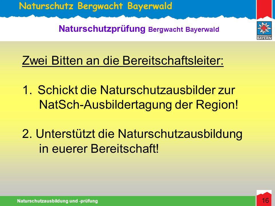 Naturschutz Bergwacht Bayerwald Naturschutzausbildung und -prüfung 16 Naturschutzprüfung Bergwacht Bayerwald Zwei Bitten an die Bereitschaftsleiter: 1.Schickt die Naturschutzausbilder zur NatSch-Ausbildertagung der Region.