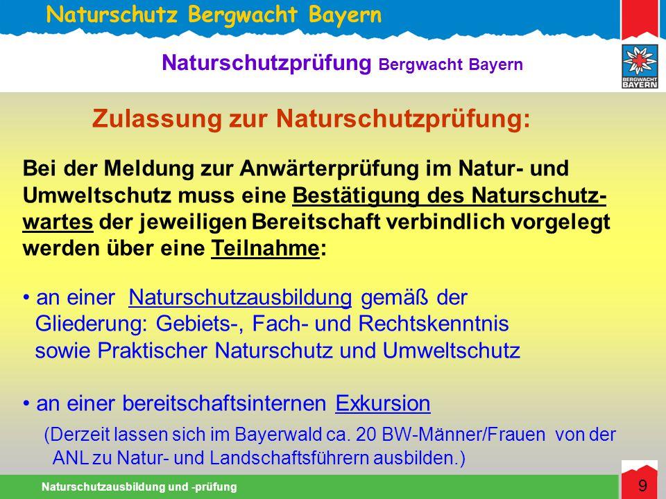 Naturschutz Bergwacht Bayern Naturschutzausbildung und -prüfung 9 Naturschutzprüfung Bergwacht Bayern Zulassung zur Naturschutzprüfung: Bei der Meldung zur Anwärterprüfung im Natur- und Umweltschutz muss eine Bestätigung des Naturschutz- wartes der jeweiligen Bereitschaft verbindlich vorgelegt werden über eine Teilnahme: an einer Naturschutzausbildung gemäß der Gliederung: Gebiets-, Fach- und Rechtskenntnis sowie Praktischer Naturschutz und Umweltschutz an einer bereitschaftsinternen Exkursion (Derzeit lassen sich im Bayerwald ca.